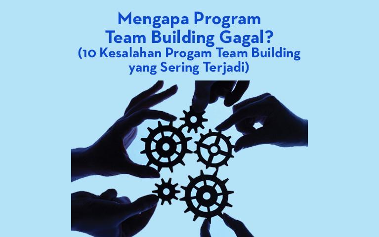Mengapa Program Teambuilding Gagal? (10 Kesalahan Progam Team Building Yang Sering Terjadi)