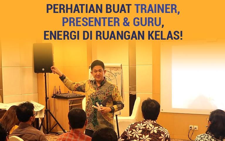 Perhatian Buat Trainer, Presenter & Guru, Energi Di Ruangan Kelas!