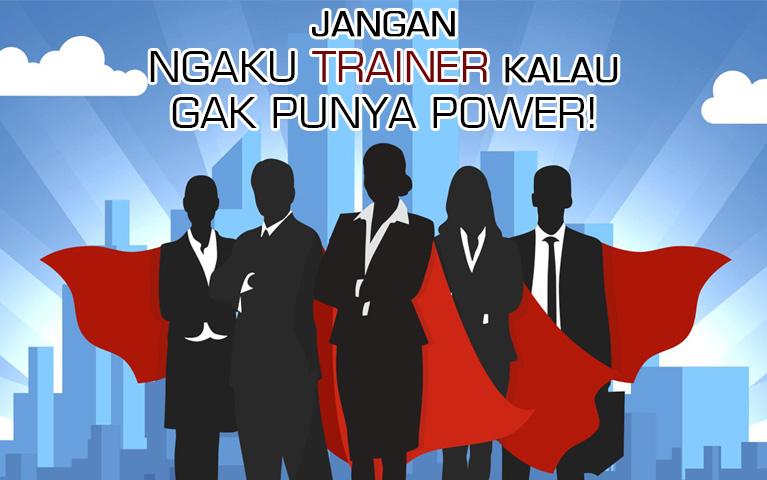 JANGAN NGAKU TRAINER KALAU GAK PUNYA POWER!